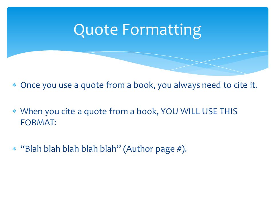 Quote Formatting Once you use a quote from a book, you always need to cite it. When you cite a quote from a book, YOU WILL USE THIS FORMAT: