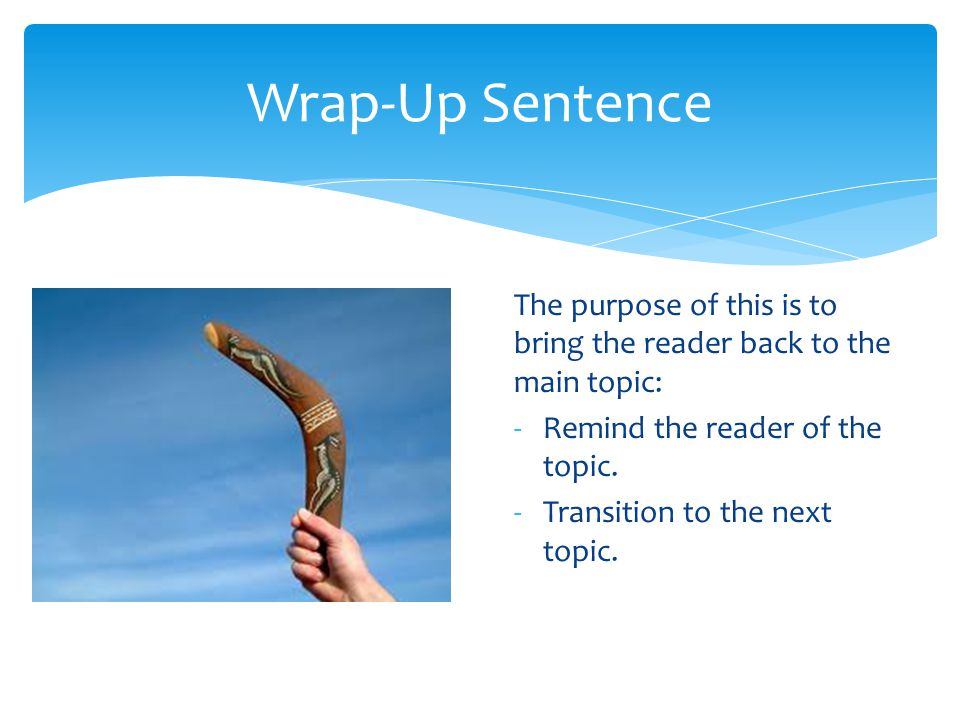 Wrap-Up Sentence The purpose of this is to bring the reader back to the main topic: Remind the reader of the topic.