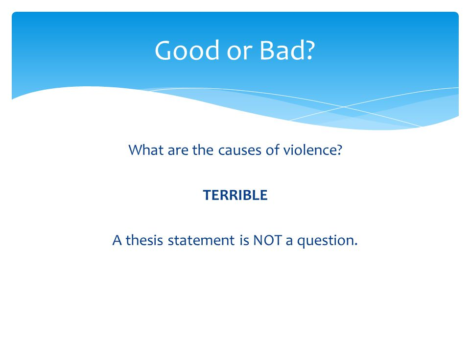 Good or Bad What are the causes of violence TERRIBLE A thesis statement is NOT a question.