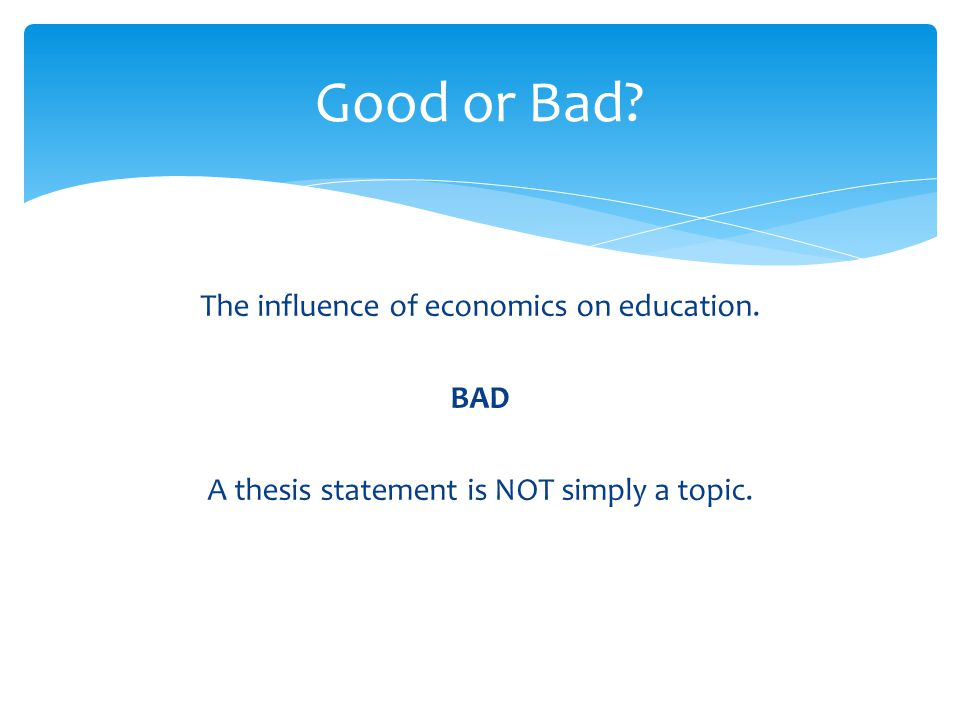 Good or Bad The influence of economics on education. BAD A thesis statement is NOT simply a topic.