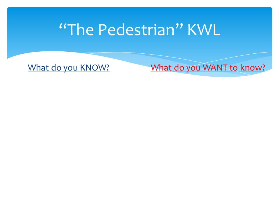 The Pedestrian KWL What do you KNOW What do you WANT to know