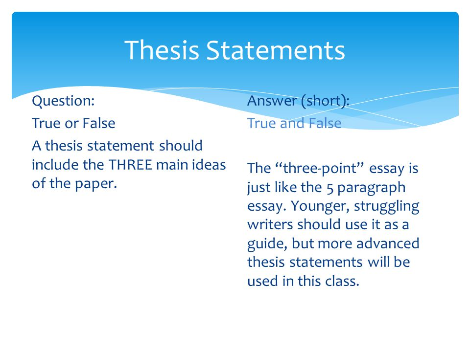 Thesis Statements Question: True or False A thesis statement should include the THREE main ideas of the paper.