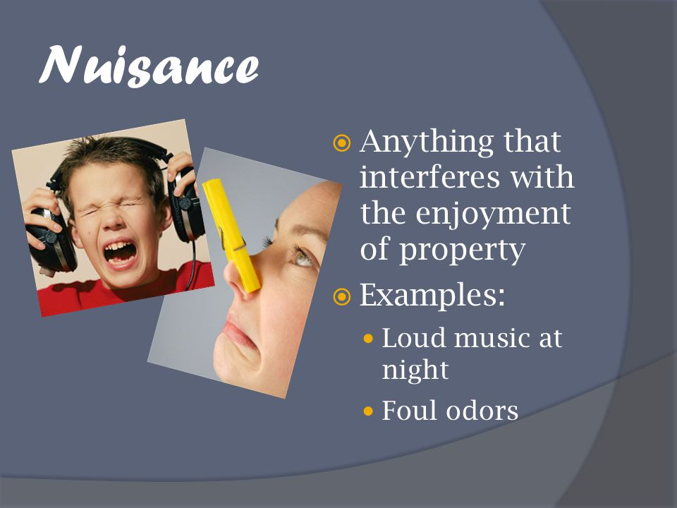 Nuisance Anything that interferes with the enjoyment of property