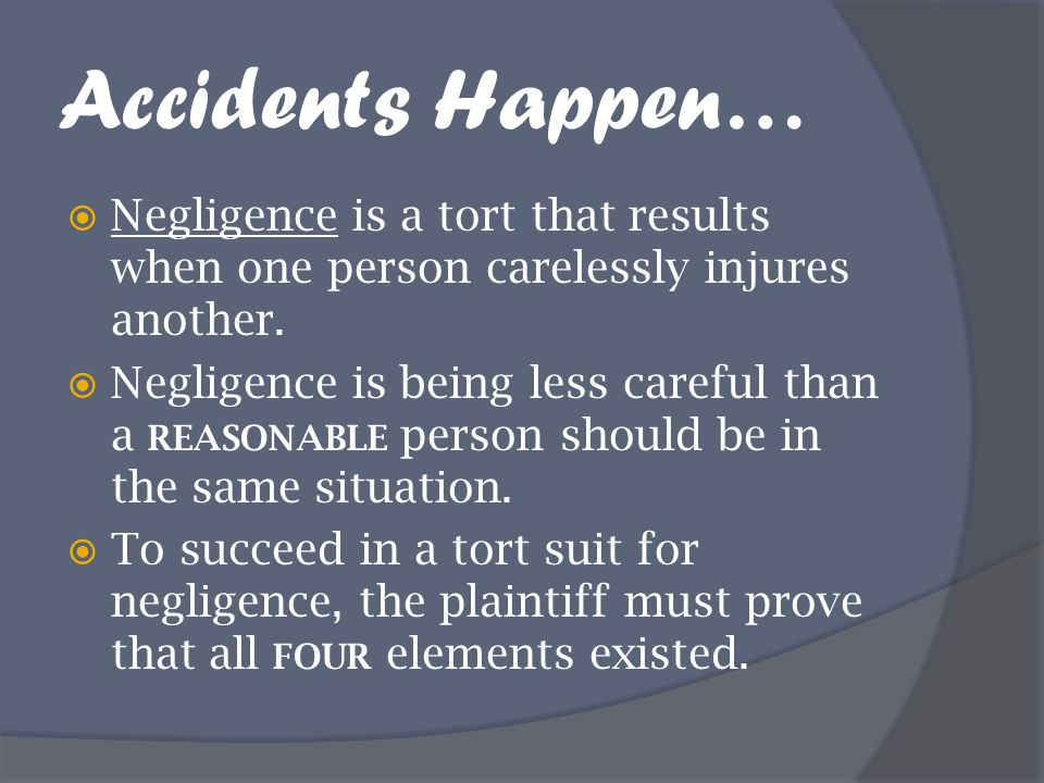 Accidents Happen… Negligence is a tort that results when one person carelessly injures another.