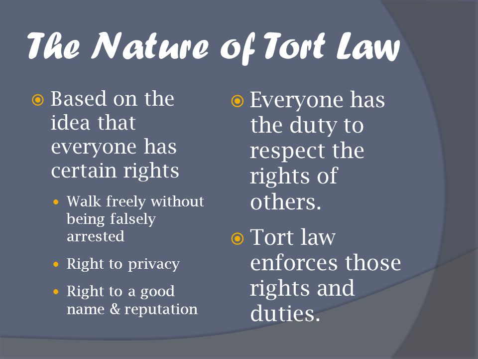 The Nature of Tort Law Based on the idea that everyone has certain rights. Walk freely without being falsely arrested.