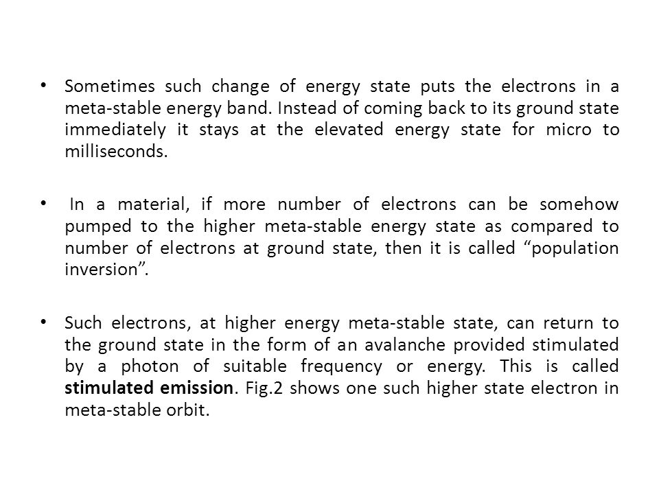 Sometimes such change of energy state puts the electrons in a meta-stable energy band. Instead of coming back to its ground state immediately it stays at the elevated energy state for micro to milliseconds.