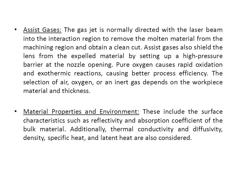 Assist Gases: The gas jet is normally directed with the laser beam into the interaction region to remove the molten material from the machining region and obtain a clean cut. Assist gases also shield the lens from the expelled material by setting up a high-pressure barrier at the nozzle opening. Pure oxygen causes rapid oxidation and exothermic reactions, causing better process efficiency. The selection of air, oxygen, or an inert gas depends on the workpiece material and thickness.