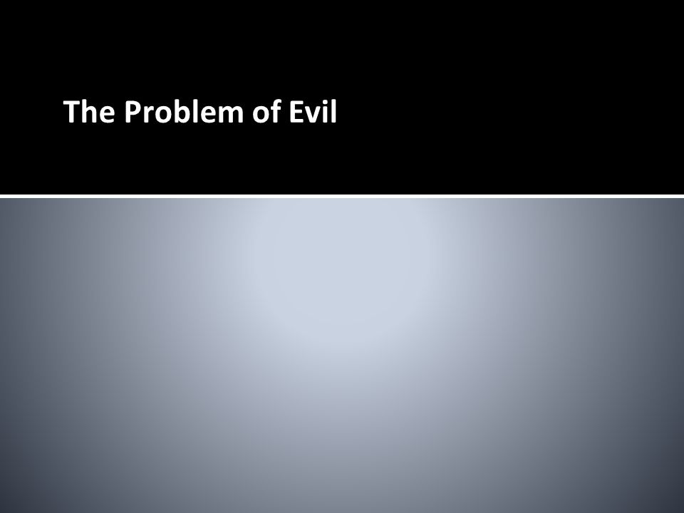The Problem of Evil Basic premises There is evil in the world.
