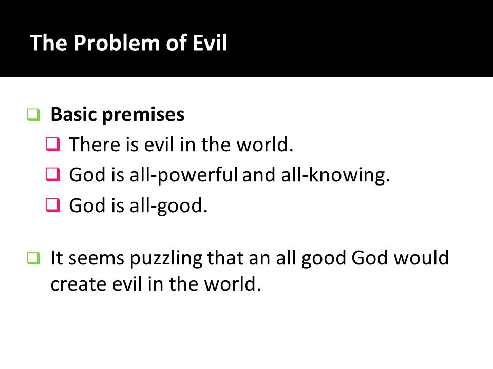 The Problem of Evil There is evil in the world.