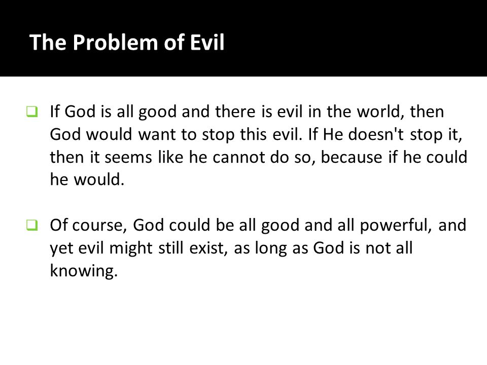 The Problem of Evil So it seems we are left with either the possibility that: evil doesn t exist, or.