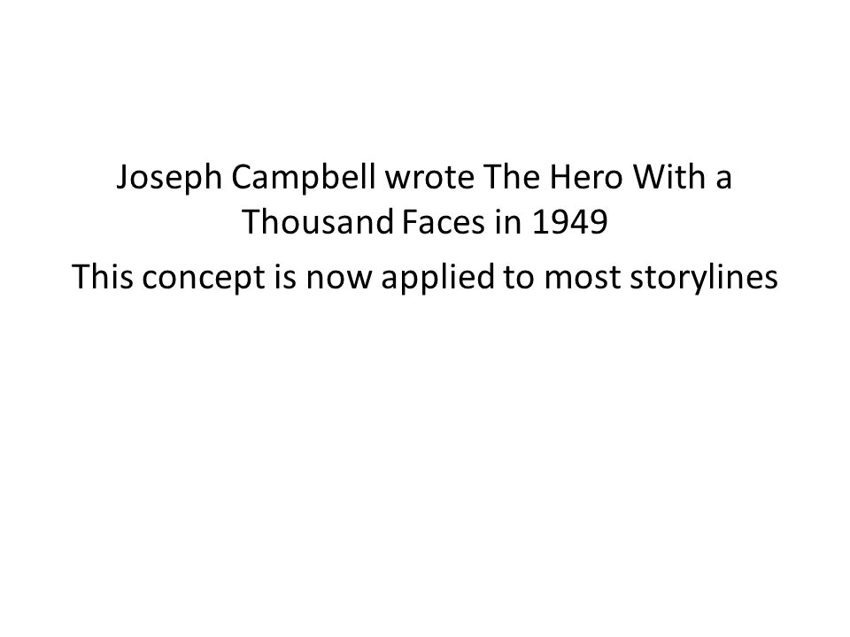 Joseph Campbell wrote The Hero With a Thousand Faces in 1949 This concept is now applied to most storylines