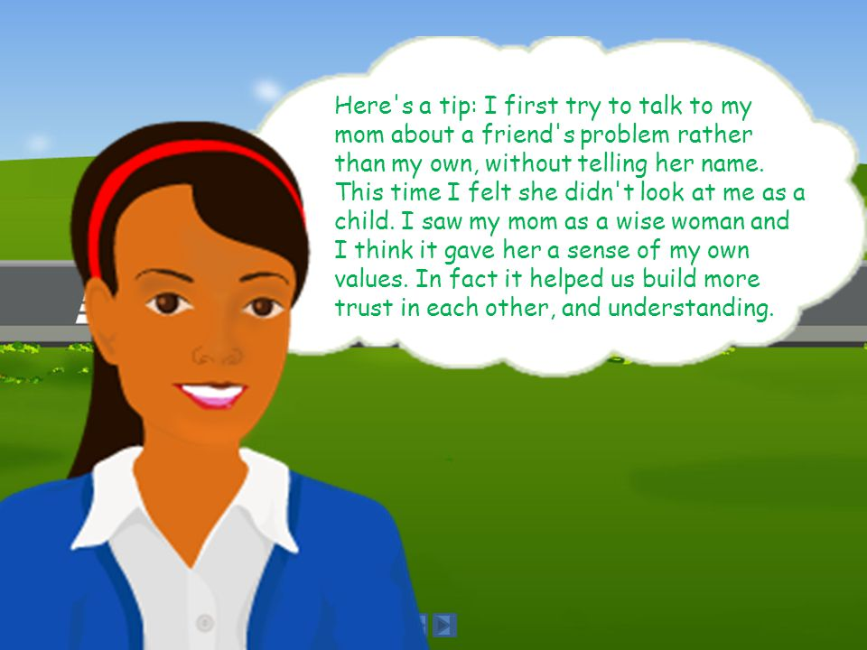 Here s a tip: I first try to talk to my mom about a friend s problem rather than my own, without telling her name.