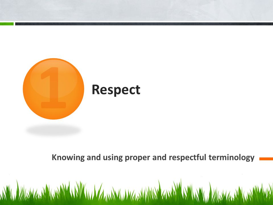 1 Respect Knowing and using proper and respectful terminology