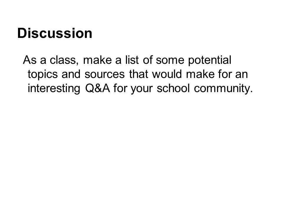 Discussion As a class, make a list of some potential topics and sources that would make for an interesting Q&A for your school community.