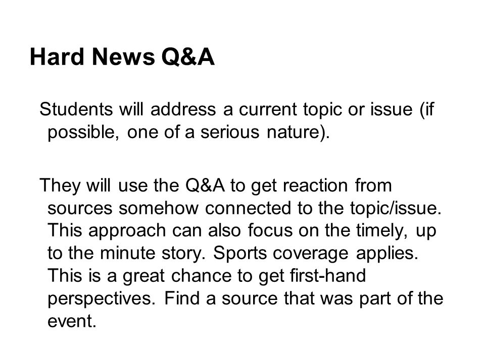 Hard News Q&A Students will address a current topic or issue (if possible, one of a serious nature).