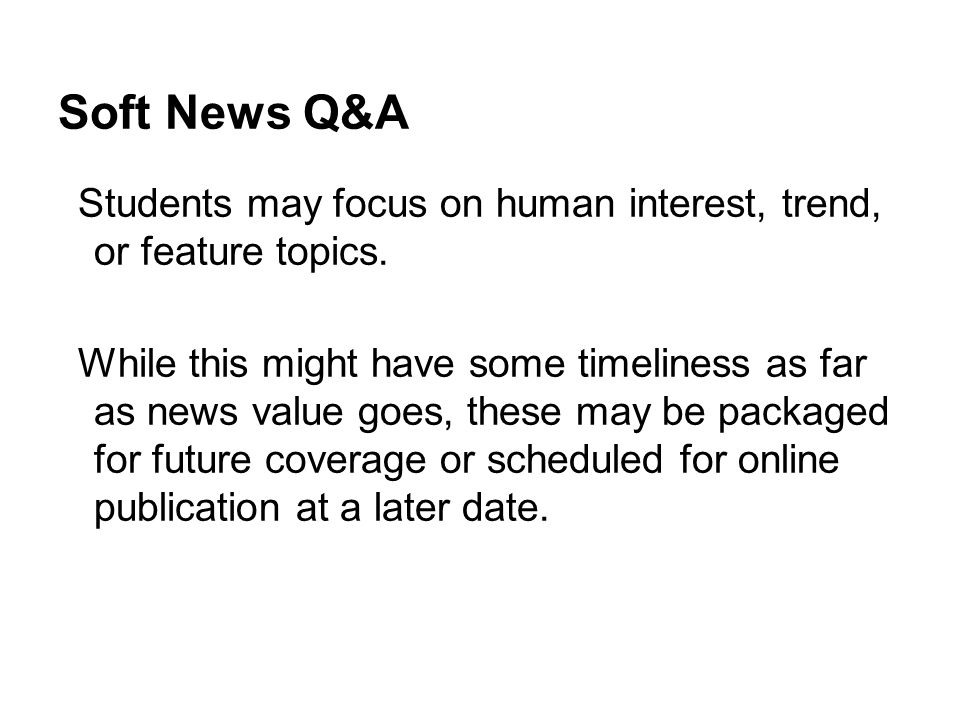 Soft News Q&A Students may focus on human interest, trend, or feature topics.