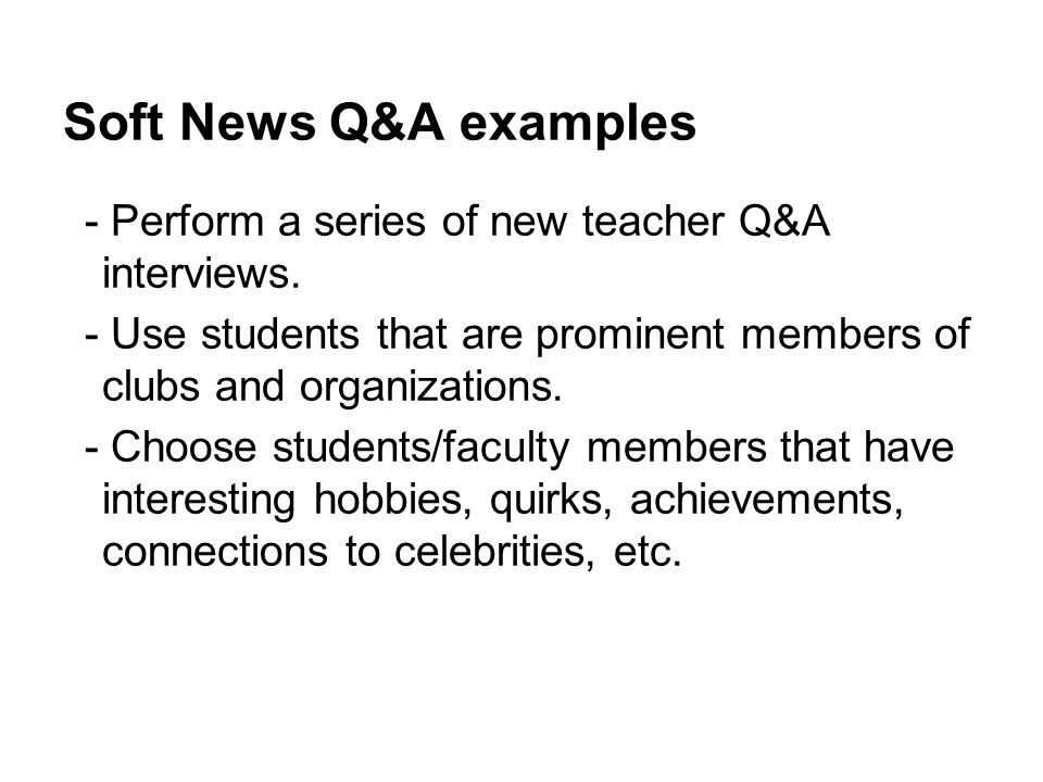 Soft News Q&A examples - Perform a series of new teacher Q&A interviews. - Use students that are prominent members of clubs and organizations.