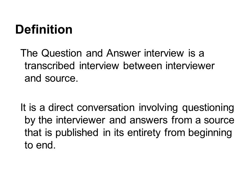 Definition The Question and Answer interview is a transcribed interview between interviewer and source.