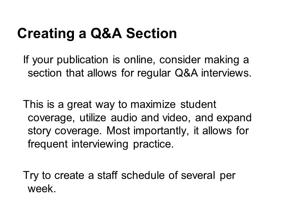 Creating a Q&A Section If your publication is online, consider making a section that allows for regular Q&A interviews.