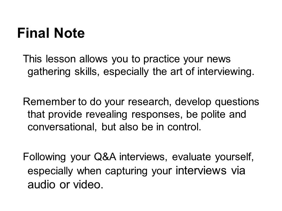 Final Note This lesson allows you to practice your news gathering skills, especially the art of interviewing.