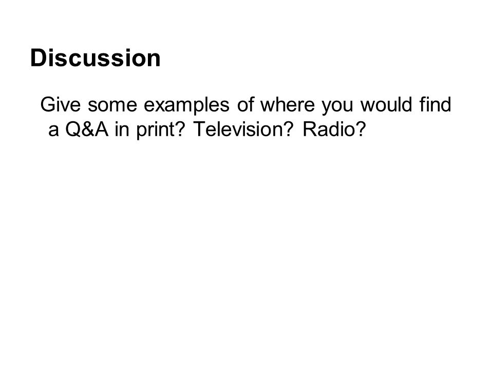 Discussion Give some examples of where you would find a Q&A in print Television Radio