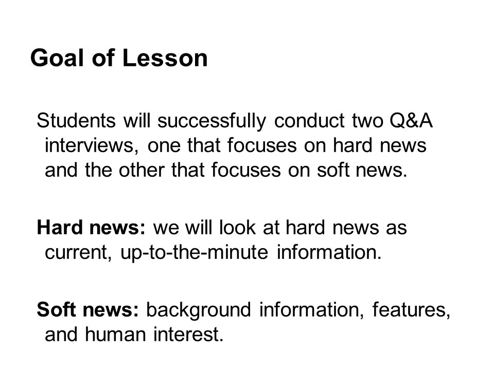 Goal of Lesson Students will successfully conduct two Q&A interviews, one that focuses on hard news and the other that focuses on soft news.