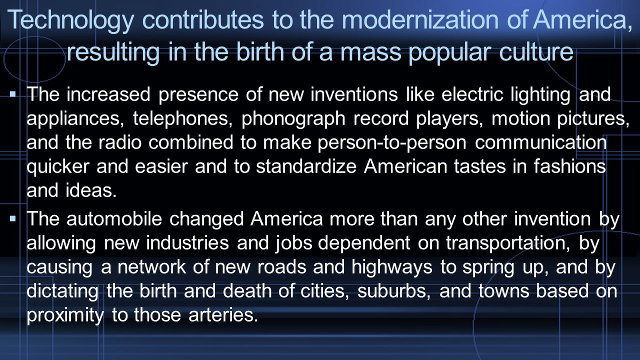 Technology contributes to the modernization of America, resulting in the birth of a mass popular culture