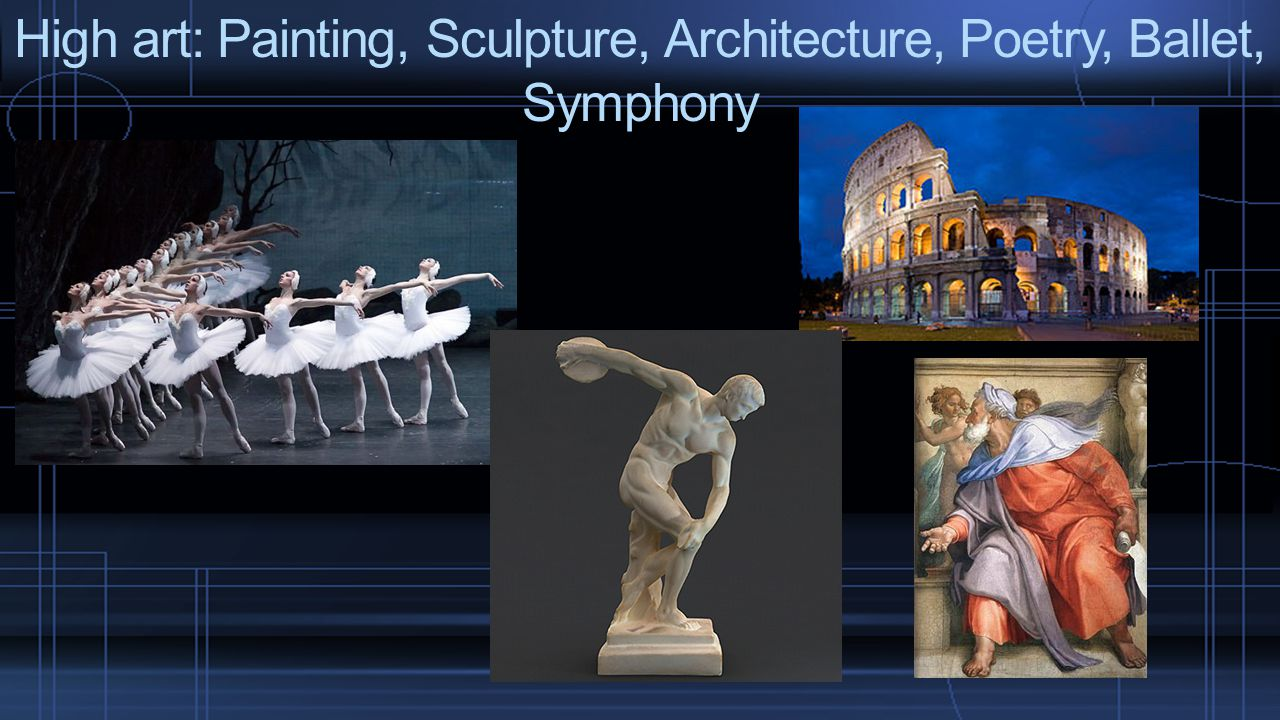 High art: Painting, Sculpture, Architecture, Poetry, Ballet, Symphony