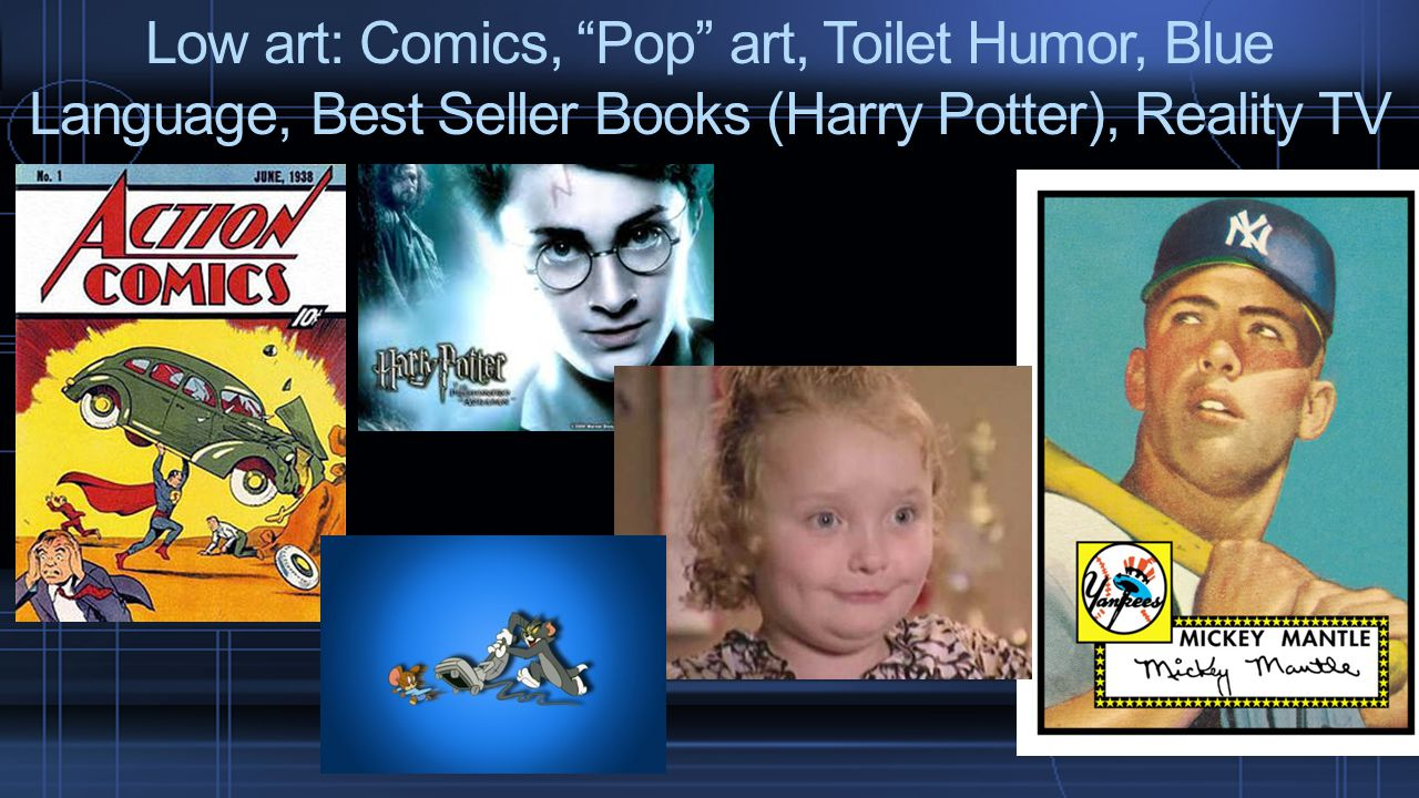 Low art: Comics, Pop art, Toilet Humor, Blue Language, Best Seller Books (Harry Potter), Reality TV