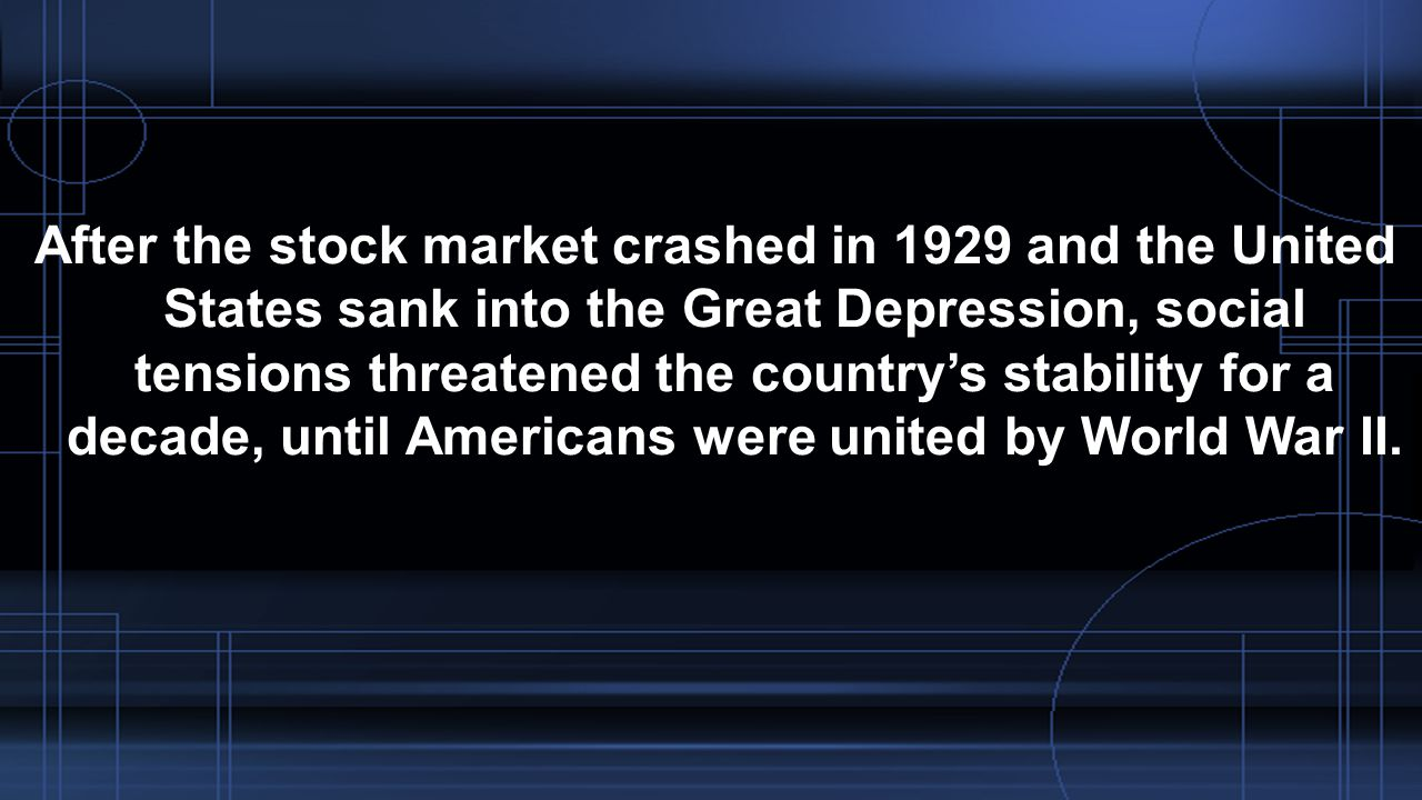 After the stock market crashed in 1929 and the United States sank into the Great Depression, social tensions threatened the country's stability for a decade, until Americans were united by World War II.