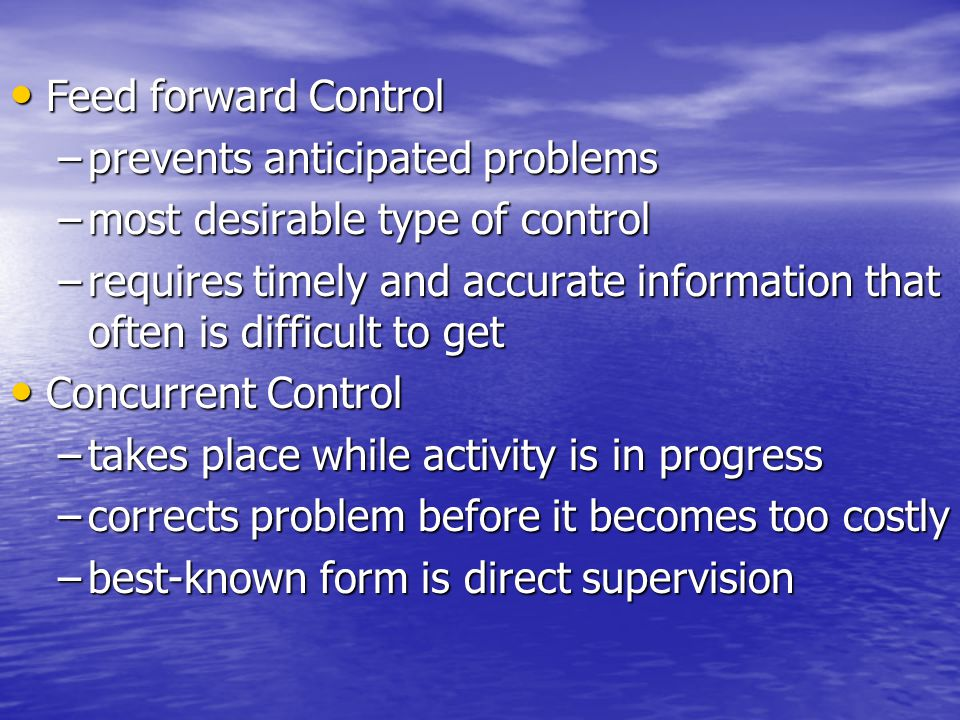 Feed forward Control prevents anticipated problems. most desirable type of control.