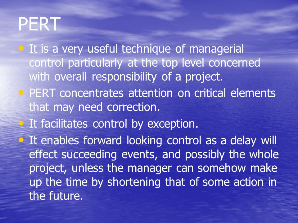 PERT It is a very useful technique of managerial control particularly at the top level concerned with overall responsibility of a project.