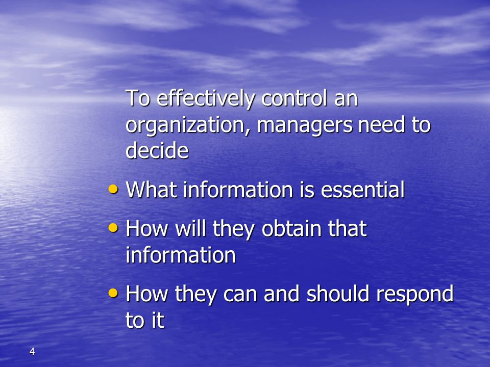 To effectively control an organization, managers need to decide What information is essential. How will they obtain that information.