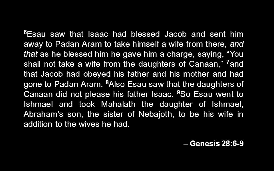 6Esau saw that Isaac had blessed Jacob and sent him away to Padan Aram to take himself a wife from there, and that as he blessed him he gave him a charge, saying, You shall not take a wife from the daughters of Canaan, 7and that Jacob had obeyed his father and his mother and had gone to Padan Aram. 8Also Esau saw that the daughters of Canaan did not please his father Isaac. 9So Esau went to Ishmael and took Mahalath the daughter of Ishmael, Abraham's son, the sister of Nebajoth, to be his wife in addition to the wives he had.