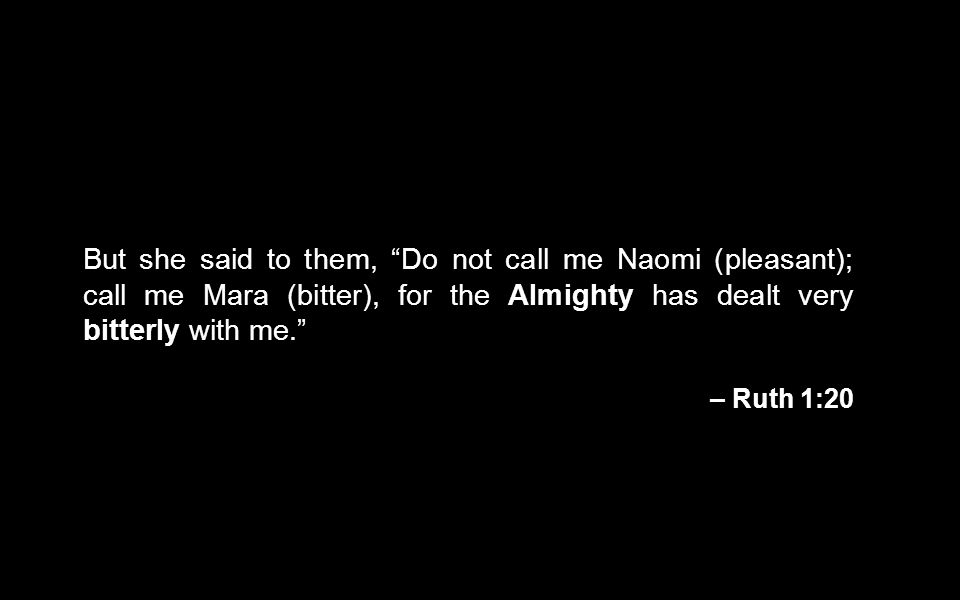 But she said to them, Do not call me Naomi (pleasant); call me Mara (bitter), for the Almighty has dealt very bitterly with me.