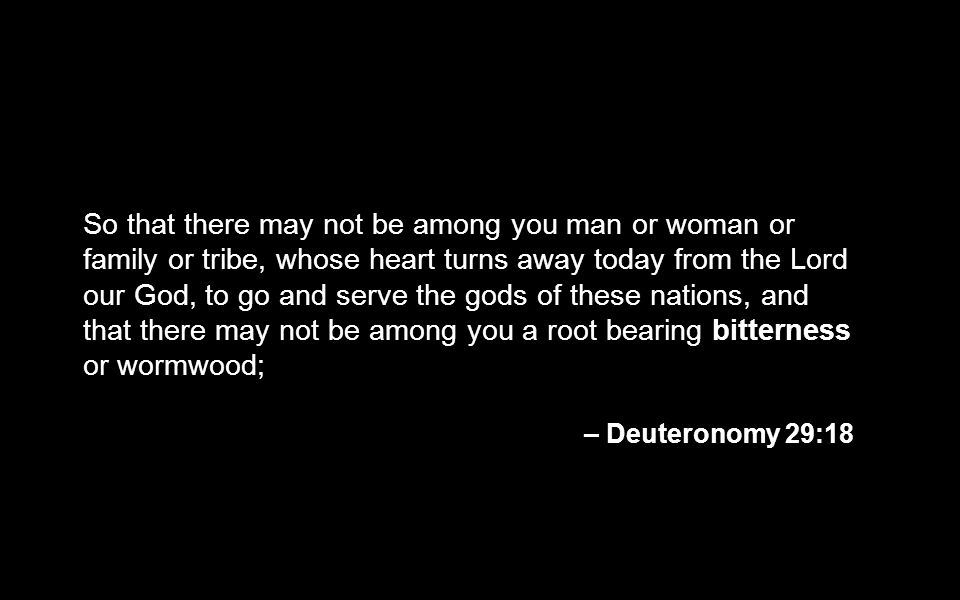 So that there may not be among you man or woman or family or tribe, whose heart turns away today from the Lord our God, to go and serve the gods of these nations, and that there may not be among you a root bearing bitterness or wormwood;