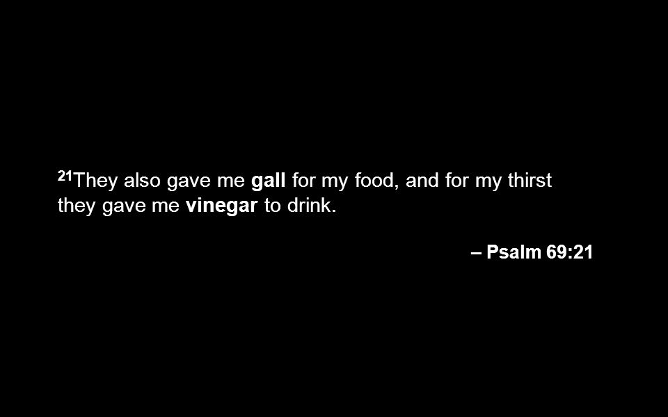 21They also gave me gall for my food, and for my thirst they gave me vinegar to drink.