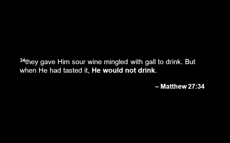 34they gave Him sour wine mingled with gall to drink