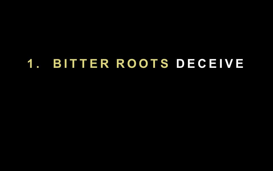 1. BITTER ROOTS DECEIVE