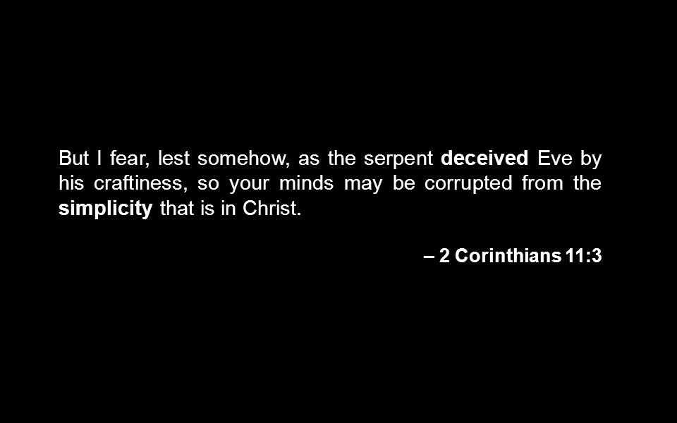 But I fear, lest somehow, as the serpent deceived Eve by his craftiness, so your minds may be corrupted from the simplicity that is in Christ.