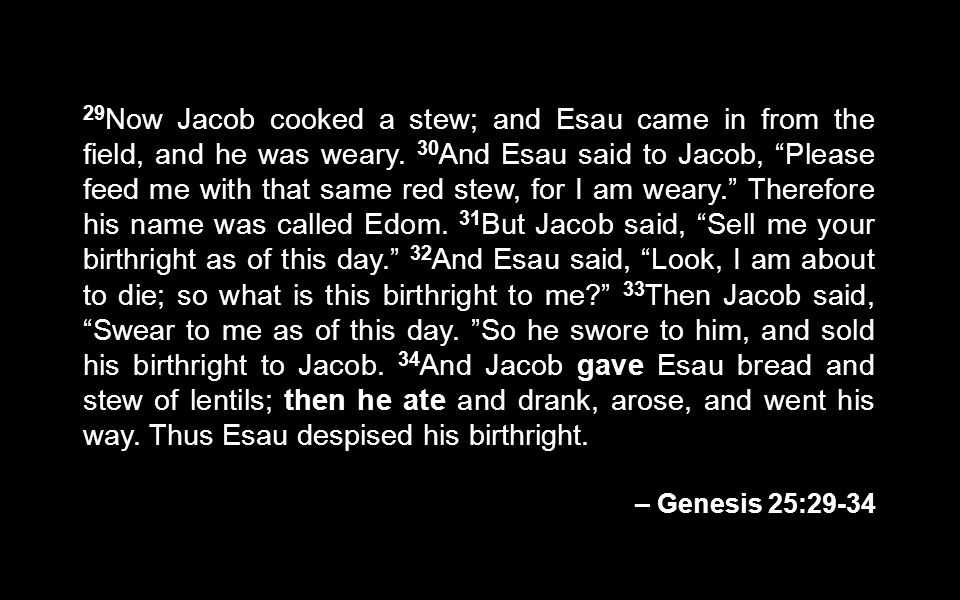 29Now Jacob cooked a stew; and Esau came in from the field, and he was weary. 30And Esau said to Jacob, Please feed me with that same red stew, for I am weary. Therefore his name was called Edom. 31But Jacob said, Sell me your birthright as of this day. 32And Esau said, Look, I am about to die; so what is this birthright to me 33Then Jacob said, Swear to me as of this day. So he swore to him, and sold his birthright to Jacob. 34And Jacob gave Esau bread and stew of lentils; then he ate and drank, arose, and went his way. Thus Esau despised his birthright.