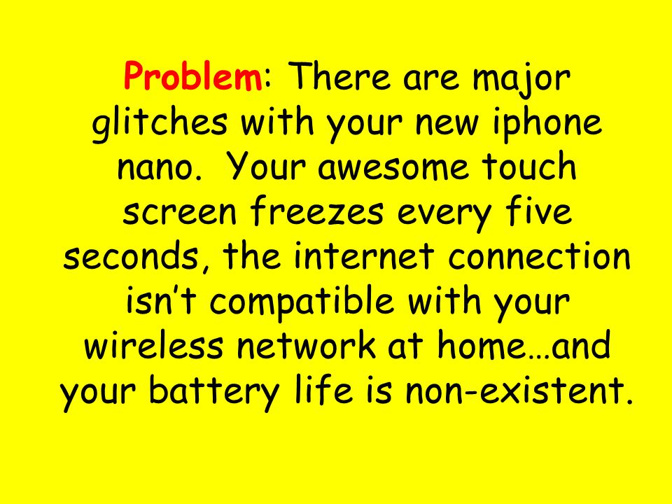 Problem: There are major glitches with your new iphone nano