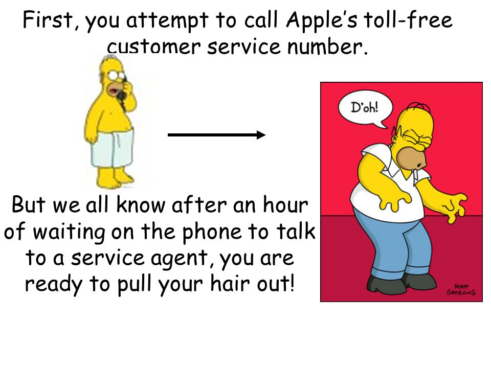 First, you attempt to call Apple's toll-free customer service number.