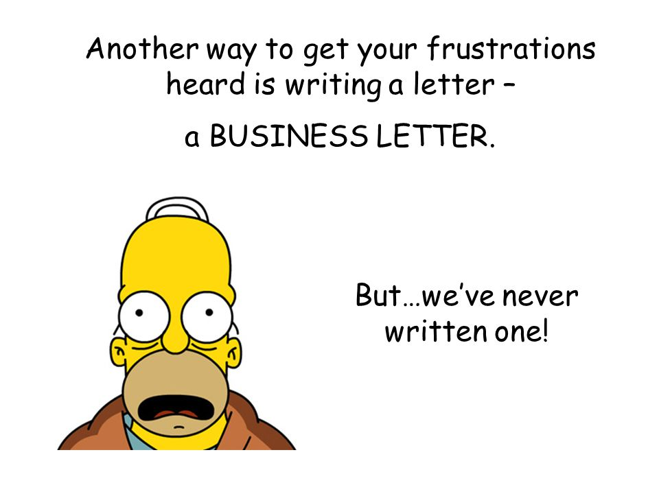 Another way to get your frustrations heard is writing a letter –