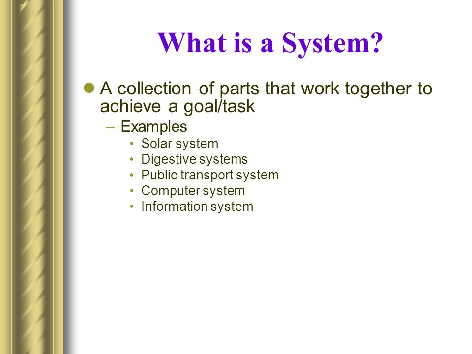 What is a System A collection of parts that work together to achieve a goal/task. Examples. Solar system.