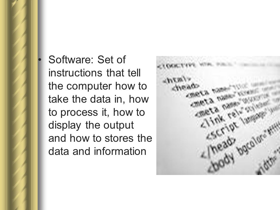 Software: Set of instructions that tell the computer how to take the data in, how to process it, how to display the output and how to stores the data and information
