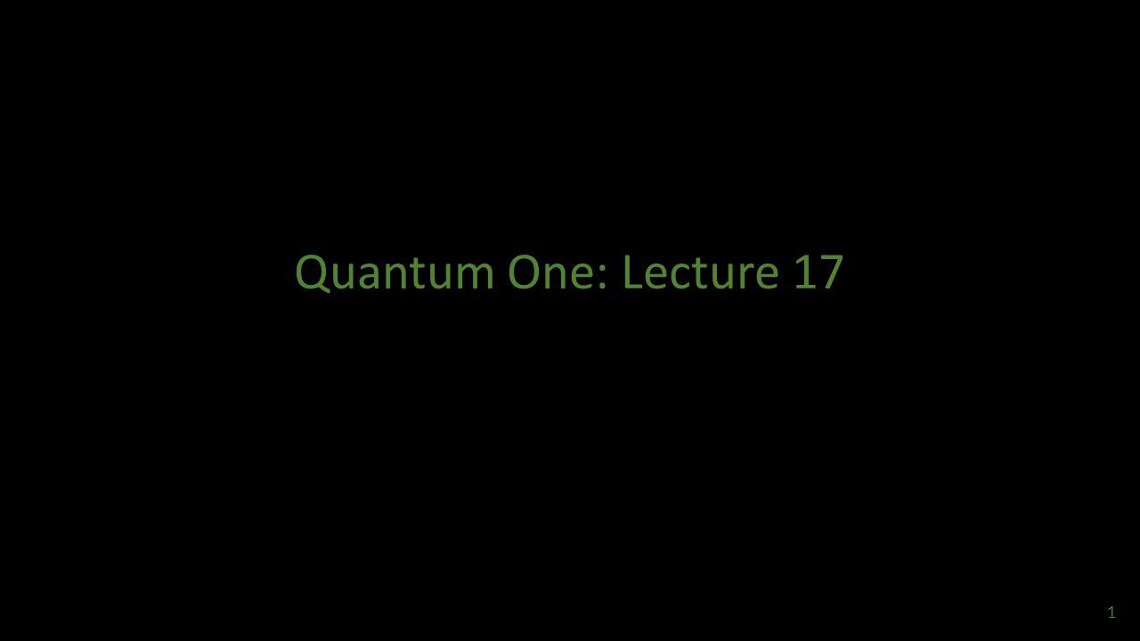 Quantum One: Lecture 17