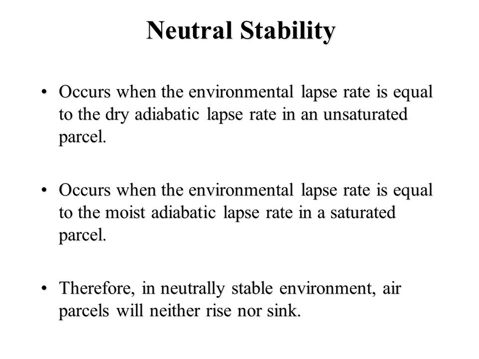 Neutral Stability Occurs when the environmental lapse rate is equal to the dry adiabatic lapse rate in an unsaturated parcel.