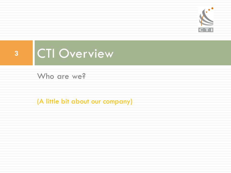 CTI Overview Who are we (A little bit about our company)