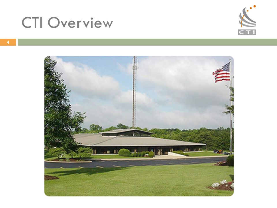 CTI Overview Located in Cincinnati Ohio, 40k sq ft office and high bay area, on 7 acres, with 650 ft radio tower serving southwest Ohio.